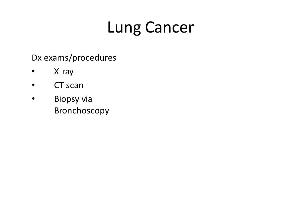 Lung Cancer Dx exams/procedures X-ray CT scan Biopsy via Bronchoscopy