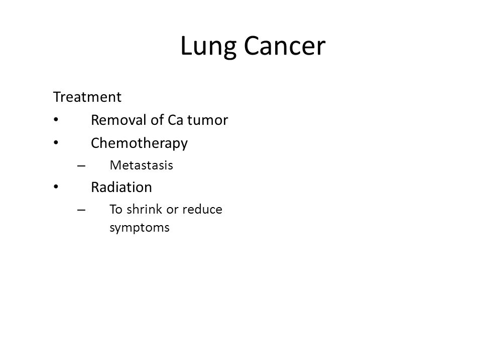 Lung Cancer Treatment Removal of Ca tumor Chemotherapy – Metastasis Radiation – To shrink or reduce symptoms