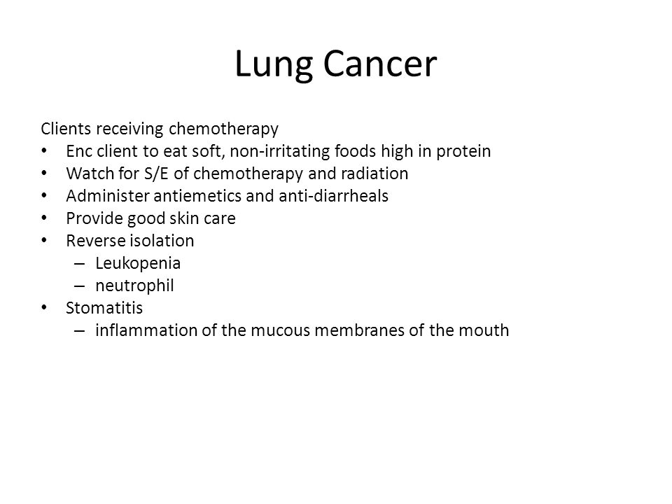 Lung Cancer Clients receiving chemotherapy Enc client to eat soft, non-irritating foods high in protein Watch for S/E of chemotherapy and radiation Ad