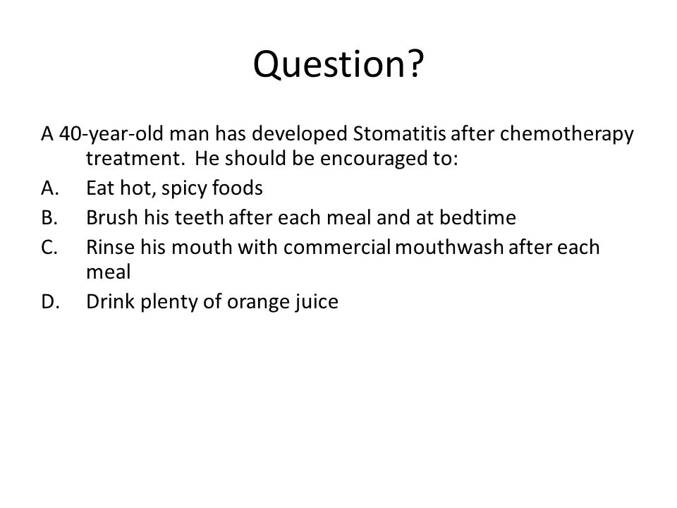 Question? A 40-year-old man has developed Stomatitis after chemotherapy treatment. He should be encouraged to: A.Eat hot, spicy foods B.Brush his teet