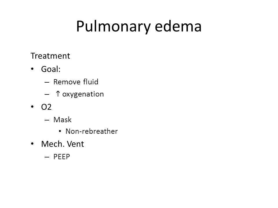 Pulmonary edema Treatment Goal: – Remove fluid –  oxygenation O2 – Mask Non-rebreather Mech. Vent – PEEP