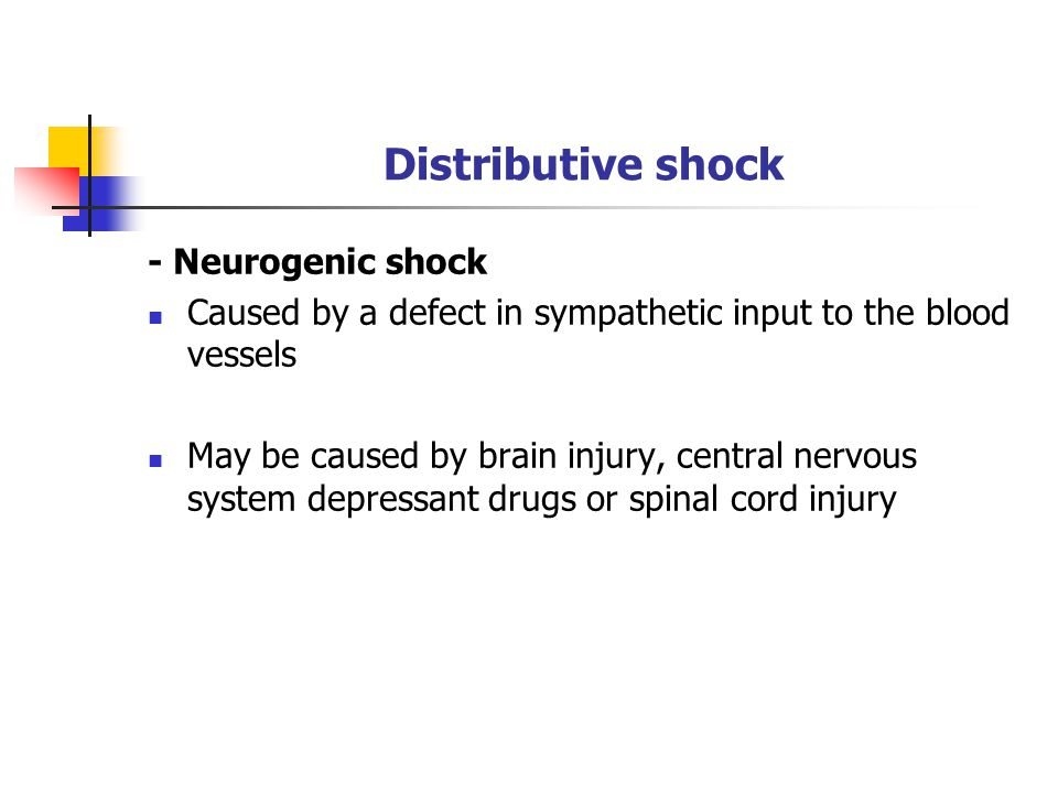 Distributive shock - Neurogenic shock Caused by a defect in sympathetic input to the blood vessels May be caused by brain injury, central nervous system depressant drugs or spinal cord injury