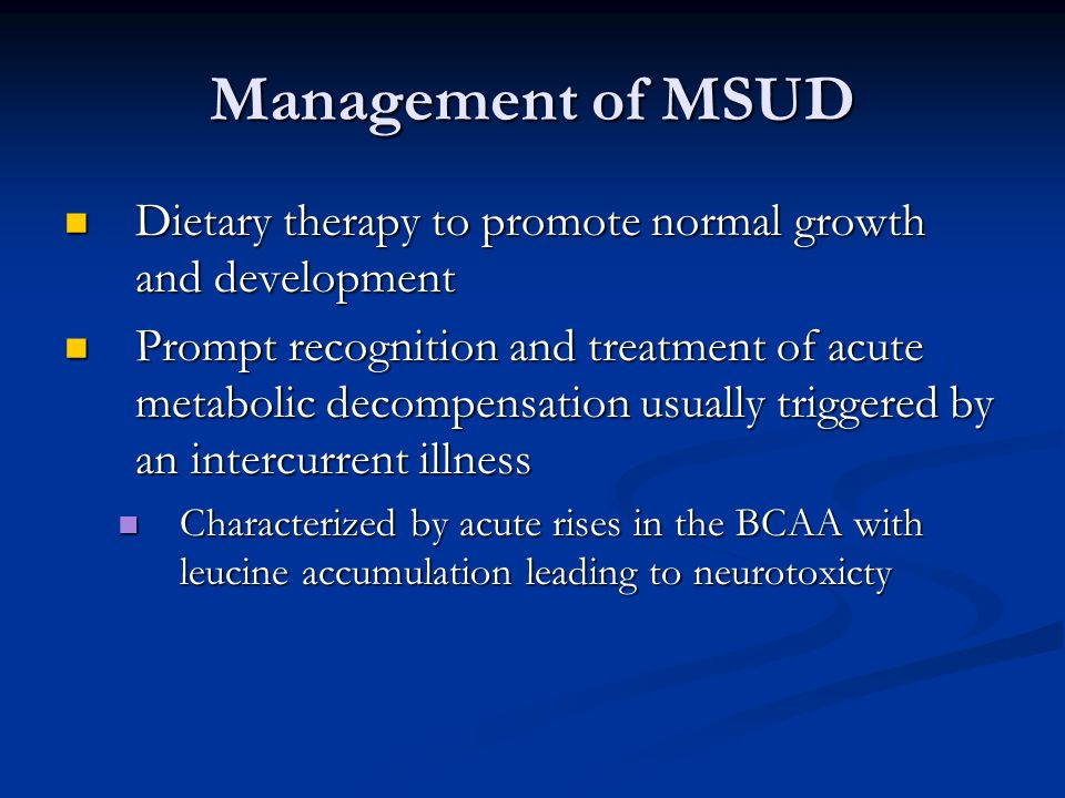 Management of MSUD Dietary therapy to promote normal growth and development Dietary therapy to promote normal growth and development Prompt recognition and treatment of acute metabolic decompensation usually triggered by an intercurrent illness Prompt recognition and treatment of acute metabolic decompensation usually triggered by an intercurrent illness Characterized by acute rises in the BCAA with leucine accumulation leading to neurotoxicty Characterized by acute rises in the BCAA with leucine accumulation leading to neurotoxicty