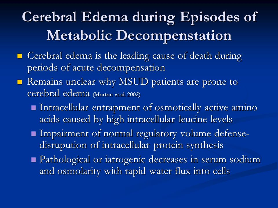 Cerebral Edema during Episodes of Metabolic Decompenstation Cerebral edema is the leading cause of death during periods of acute decompensation Cerebral edema is the leading cause of death during periods of acute decompensation Remains unclear why MSUD patients are prone to cerebral edema (Morton et.al.