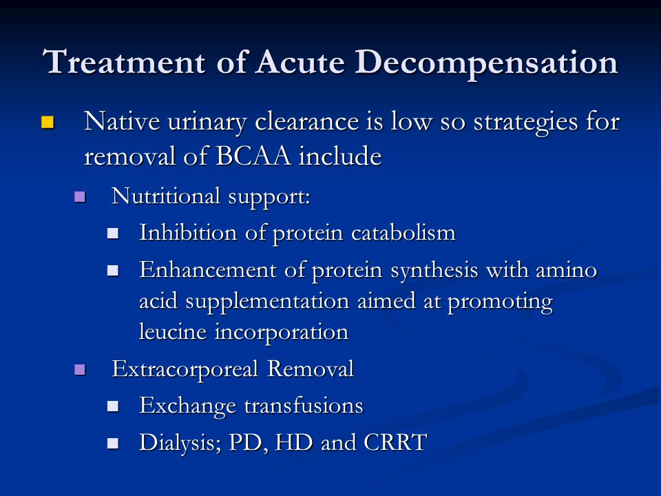 Treatment of Acute Decompensation Native urinary clearance is low so strategies for removal of BCAA include Native urinary clearance is low so strategies for removal of BCAA include Nutritional support: Nutritional support: Inhibition of protein catabolism Inhibition of protein catabolism Enhancement of protein synthesis with amino acid supplementation aimed at promoting leucine incorporation Enhancement of protein synthesis with amino acid supplementation aimed at promoting leucine incorporation Extracorporeal Removal Extracorporeal Removal Exchange transfusions Exchange transfusions Dialysis; PD, HD and CRRT Dialysis; PD, HD and CRRT