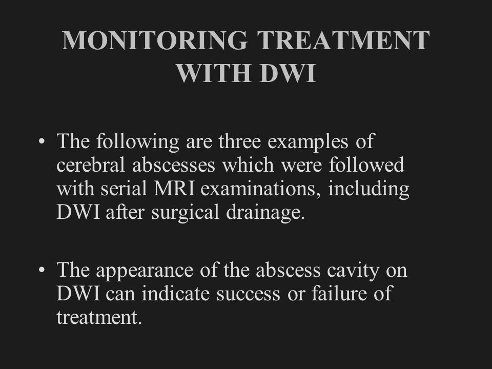 MONITORING TREATMENT WITH DWI The following are three examples of cerebral abscesses which were followed with serial MRI examinations, including DWI a