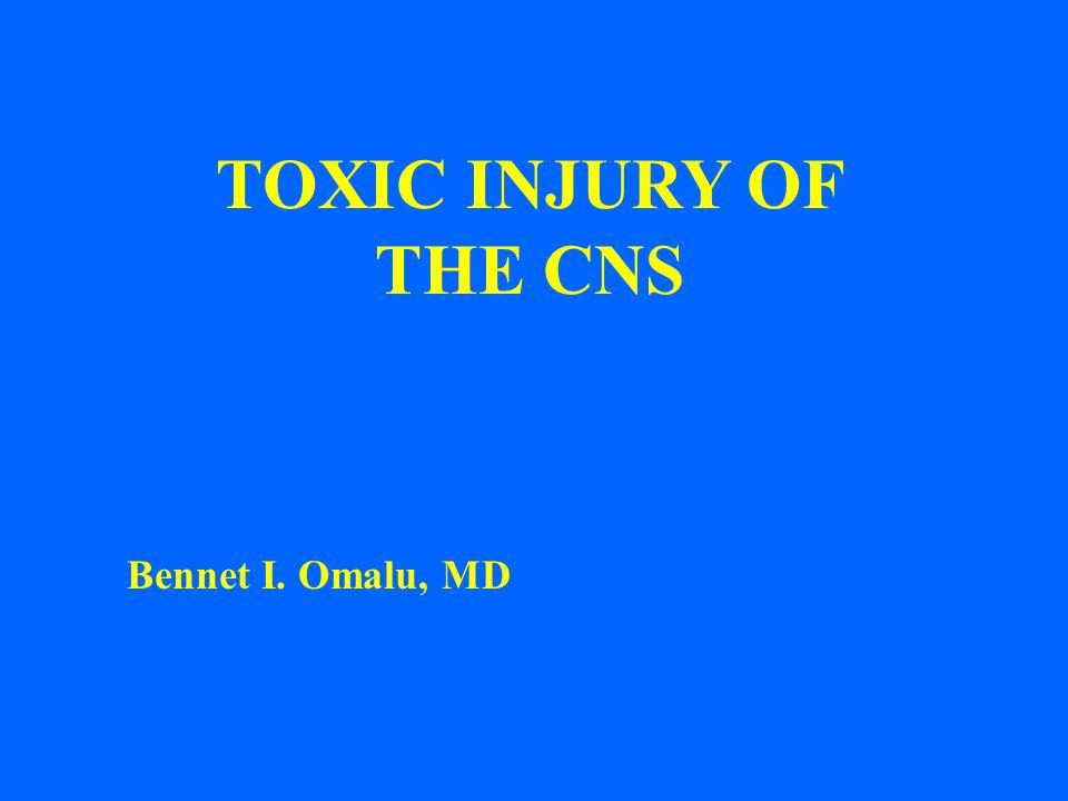 TOXIC INJURY OF THE CNS Bennet I. Omalu, MD