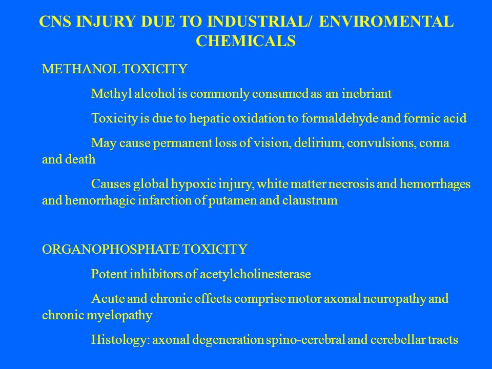 CNS INJURY DUE TO INDUSTRIAL/ ENVIROMENTAL CHEMICALS METHANOL TOXICITY Methyl alcohol is commonly consumed as an inebriant Toxicity is due to hepatic oxidation to formaldehyde and formic acid May cause permanent loss of vision, delirium, convulsions, coma and death Causes global hypoxic injury, white matter necrosis and hemorrhages and hemorrhagic infarction of putamen and claustrum ORGANOPHOSPHATE TOXICITY Potent inhibitors of acetylcholinesterase Acute and chronic effects comprise motor axonal neuropathy and chronic myelopathy Histology: axonal degeneration spino-cerebral and cerebellar tracts