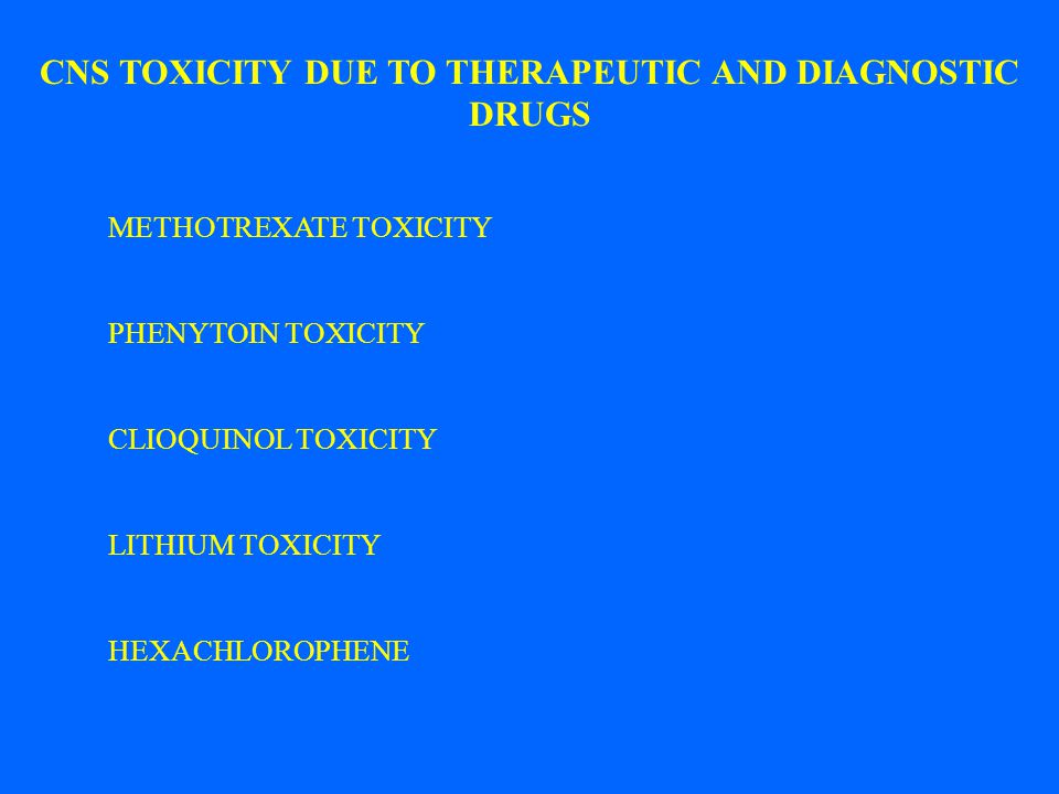 CNS TOXICITY DUE TO THERAPEUTIC AND DIAGNOSTIC DRUGS METHOTREXATE TOXICITY PHENYTOIN TOXICITY CLIOQUINOL TOXICITY LITHIUM TOXICITY HEXACHLOROPHENE