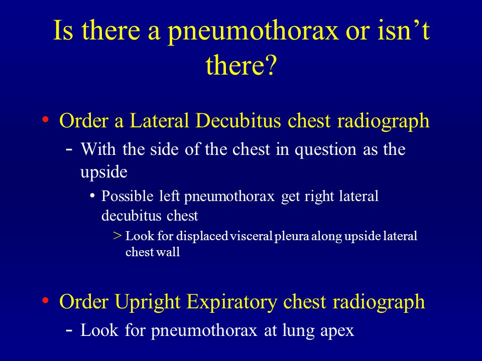 Is there a pneumothorax or isn't there? Order a Lateral Decubitus chest radiograph - With the side of the chest in question as the upside Possible lef