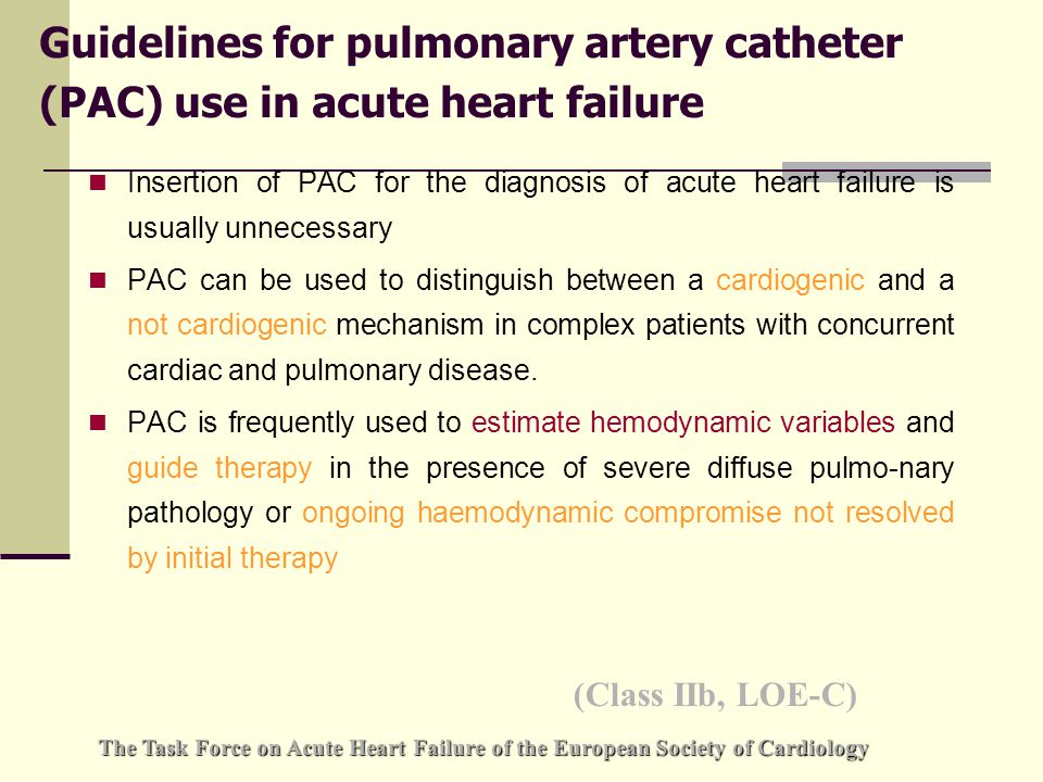 Guidelines for pulmonary artery catheter (PAC) use in acute heart failure Insertion of PAC for the diagnosis of acute heart failure is usually unnecessary PAC can be used to distinguish between a cardiogenic and a not cardiogenic mechanism in complex patients with concurrent cardiac and pulmonary disease.