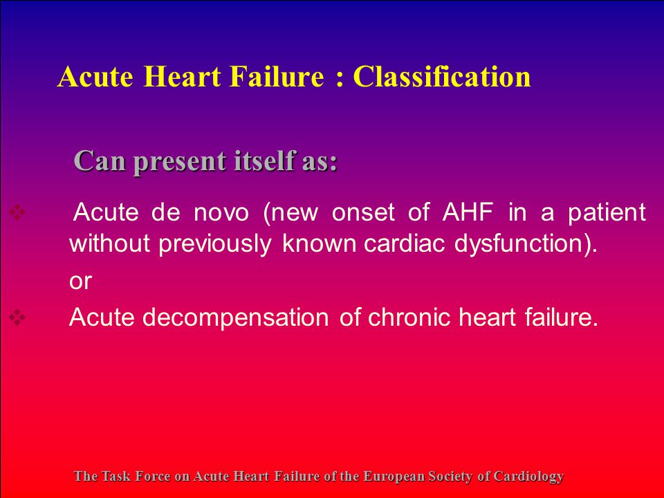 Acute Heart Failure : Classification  Acute de novo (new onset of AHF in a patient without previously known cardiac dysfunction).
