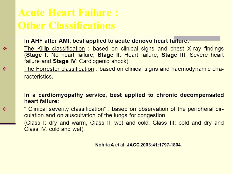 Acute Heart Failure : Other Classifications In AHF after AMI, best applied to acute denovo heart failure:  The Killip classification : based on clinical signs and chest X-ray findings (Stage I: No heart failure, Stage II: Heart failure, Stage III: Severe heart failure and Stage IV: Cardiogenic shock).