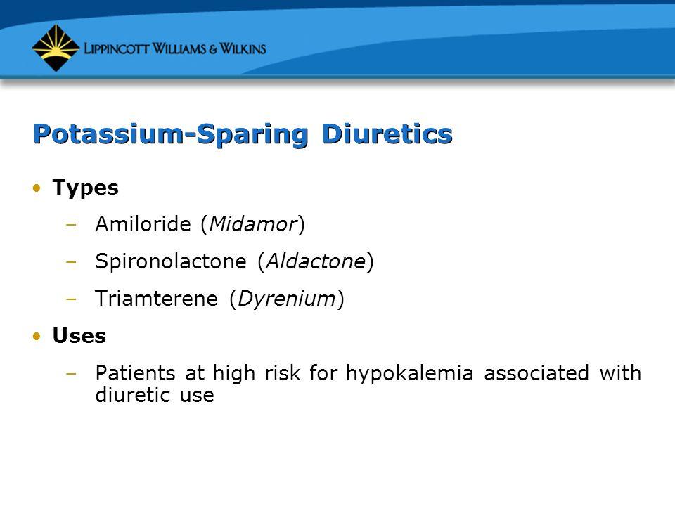 Potassium-Sparing Diuretics Types –Amiloride (Midamor) –Spironolactone (Aldactone) –Triamterene (Dyrenium) Uses –Patients at high risk for hypokalemia