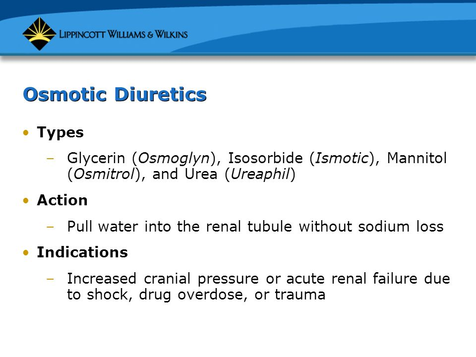 Osmotic Diuretics Types –Glycerin (Osmoglyn), Isosorbide (Ismotic), Mannitol (Osmitrol), and Urea (Ureaphil) Action –Pull water into the renal tubule