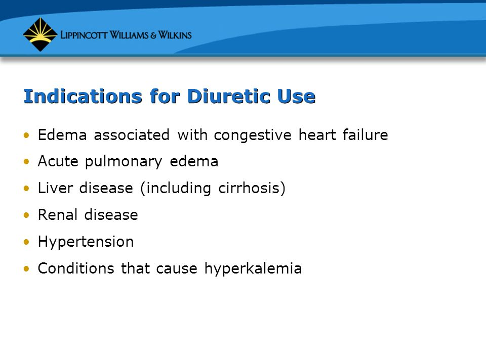 Indications for Diuretic Use Edema associated with congestive heart failure Acute pulmonary edema Liver disease (including cirrhosis) Renal disease Hy
