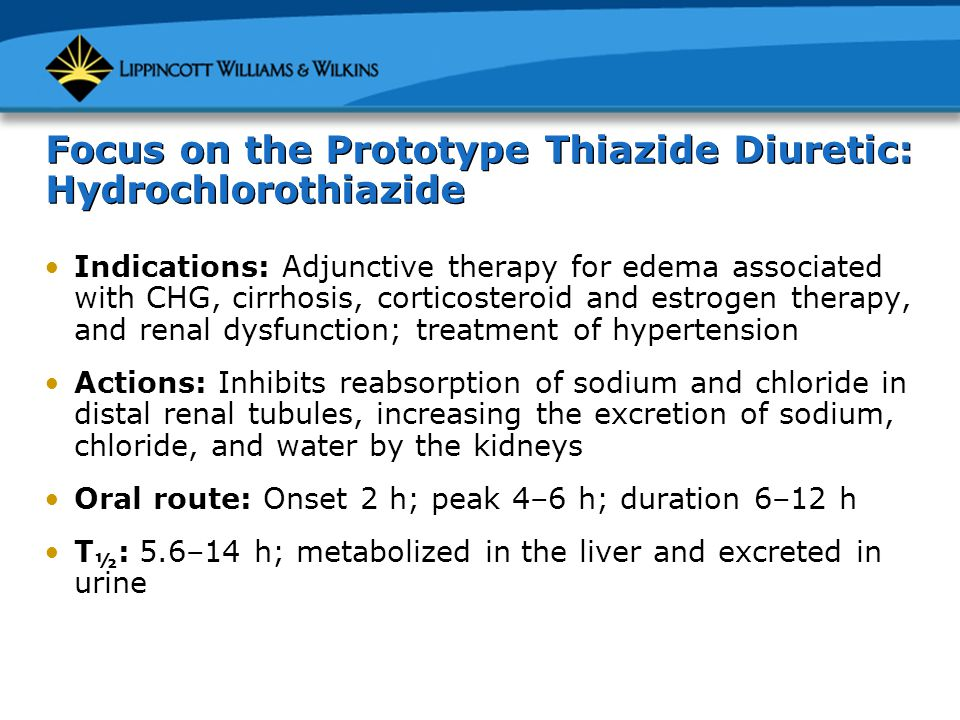 Focus on the Prototype Thiazide Diuretic: Hydrochlorothiazide Indications: Adjunctive therapy for edema associated with CHG, cirrhosis, corticosteroid