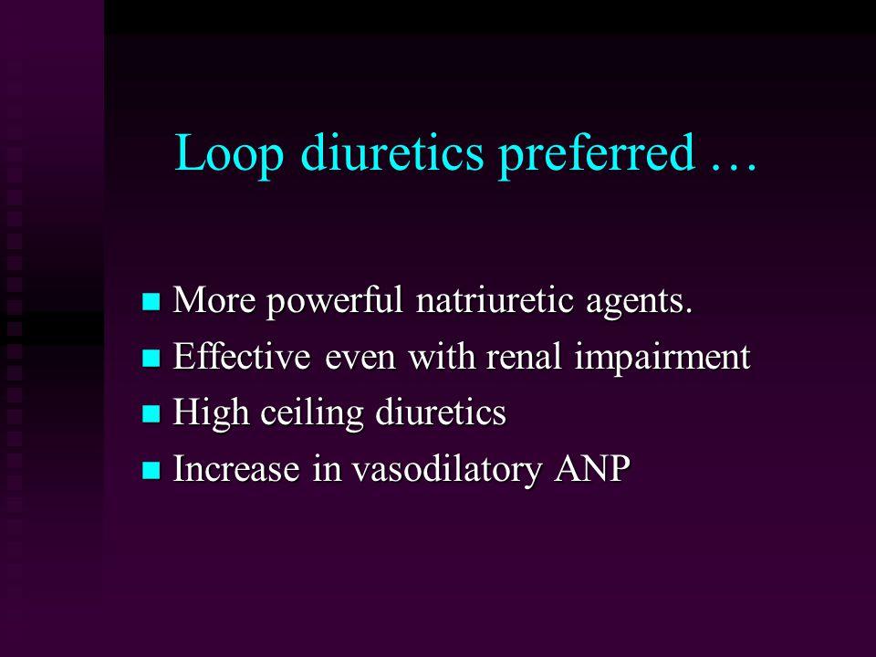 Loop diuretics preferred … More powerful natriuretic agents.