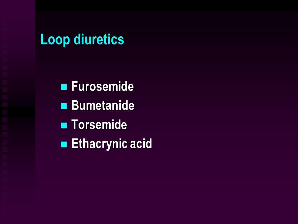 Loop diuretics Furosemide Furosemide Bumetanide Bumetanide Torsemide Torsemide Ethacrynic acid Ethacrynic acid