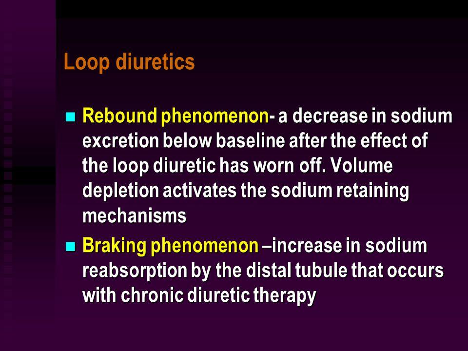 Loop diuretics Rebound phenomenon- a decrease in sodium excretion below baseline after the effect of the loop diuretic has worn off.
