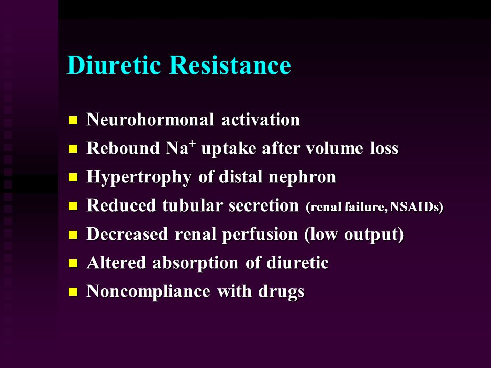 Diuretic Resistance Neurohormonal activation Neurohormonal activation Rebound Na + uptake after volume loss Rebound Na + uptake after volume loss Hypertrophy of distal nephron Hypertrophy of distal nephron Reduced tubular secretion (renal failure, NSAIDs) Reduced tubular secretion (renal failure, NSAIDs) Decreased renal perfusion (low output) Decreased renal perfusion (low output) Altered absorption of diuretic Altered absorption of diuretic Noncompliance with drugs Noncompliance with drugs