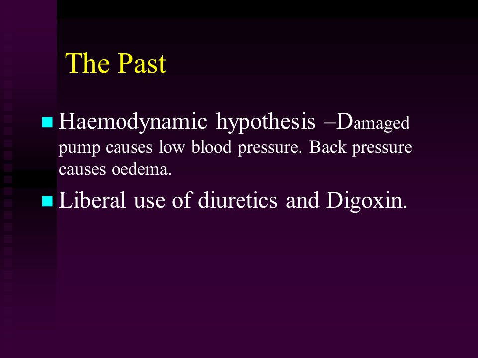 The Past Haemodynamic hypothesis –D amaged pump causes low blood pressure.
