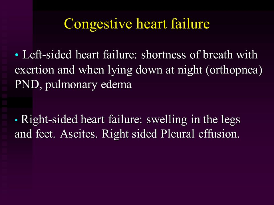 Congestive heart failure Left-sided heart failure: shortness of breath with exertion and when lying down at night (orthopnea) PND, pulmonary edema Left-sided heart failure: shortness of breath with exertion and when lying down at night (orthopnea) PND, pulmonary edema Right-sided heart failure: swelling in the legs and feet.