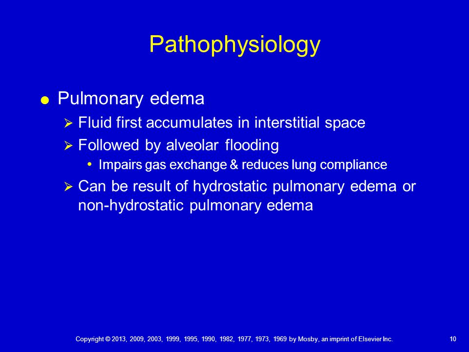 Pathophysiology  Pulmonary edema  Fluid first accumulates in interstitial space  Followed by alveolar flooding Impairs gas exchange & reduces lung compliance  Can be result of hydrostatic pulmonary edema or non-hydrostatic pulmonary edema 10 Copyright © 2013, 2009, 2003, 1999, 1995, 1990, 1982, 1977, 1973, 1969 by Mosby, an imprint of Elsevier Inc.