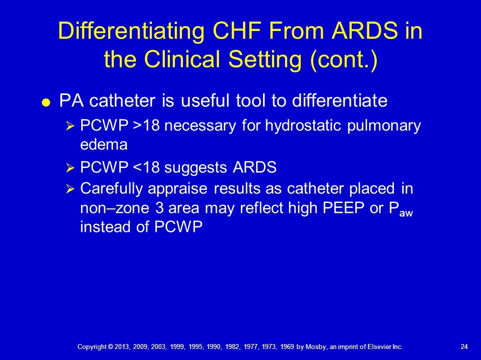 Differentiating CHF From ARDS in the Clinical Setting (cont.)  PA catheter is useful tool to differentiate  PCWP >18 necessary for hydrostatic pulmonary edema  PCWP <18 suggests ARDS  Carefully appraise results as catheter placed in non–zone 3 area may reflect high PEEP or P aw instead of PCWP 24 Copyright © 2013, 2009, 2003, 1999, 1995, 1990, 1982, 1977, 1973, 1969 by Mosby, an imprint of Elsevier Inc.
