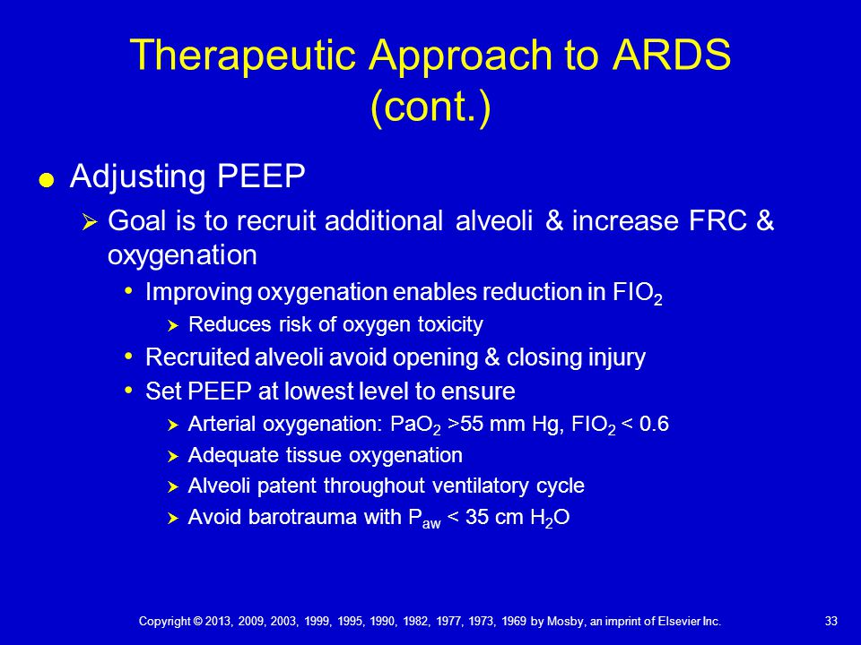 Therapeutic Approach to ARDS (cont.)  Adjusting PEEP  Goal is to recruit additional alveoli & increase FRC & oxygenation Improving oxygenation enables reduction in FIO 2  Reduces risk of oxygen toxicity Recruited alveoli avoid opening & closing injury Set PEEP at lowest level to ensure  Arterial oxygenation: PaO 2 >55 mm Hg, FIO 2 < 0.6  Adequate tissue oxygenation  Alveoli patent throughout ventilatory cycle  Avoid barotrauma with P aw < 35 cm H 2 O 33 Copyright © 2013, 2009, 2003, 1999, 1995, 1990, 1982, 1977, 1973, 1969 by Mosby, an imprint of Elsevier Inc.