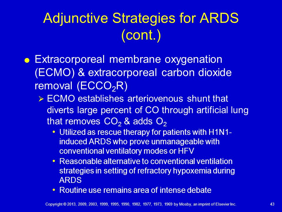 Adjunctive Strategies for ARDS (cont.)  Extracorporeal membrane oxygenation (ECMO) & extracorporeal carbon dioxide removal (ECCO 2 R)  ECMO establishes arteriovenous shunt that diverts large percent of CO through artificial lung that removes CO 2 & adds O 2 Utilized as rescue therapy for patients with H1N1- induced ARDS who prove unmanageable with conventional ventilatory modes or HFV Reasonable alternative to conventional ventilation strategies in setting of refractory hypoxemia during ARDS Routine use remains area of intense debate 43 Copyright © 2013, 2009, 2003, 1999, 1995, 1990, 1982, 1977, 1973, 1969 by Mosby, an imprint of Elsevier Inc.