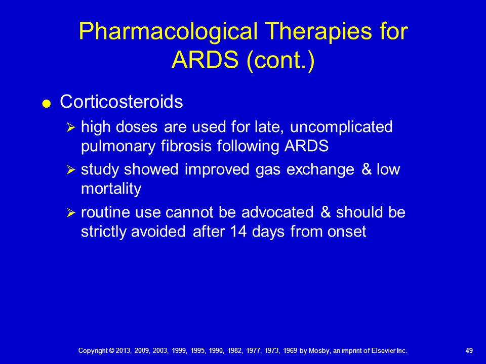 Pharmacological Therapies for ARDS (cont.)  Corticosteroids  high doses are used for late, uncomplicated pulmonary fibrosis following ARDS  study showed improved gas exchange & low mortality  routine use cannot be advocated & should be strictly avoided after 14 days from onset 49 Copyright © 2013, 2009, 2003, 1999, 1995, 1990, 1982, 1977, 1973, 1969 by Mosby, an imprint of Elsevier Inc.