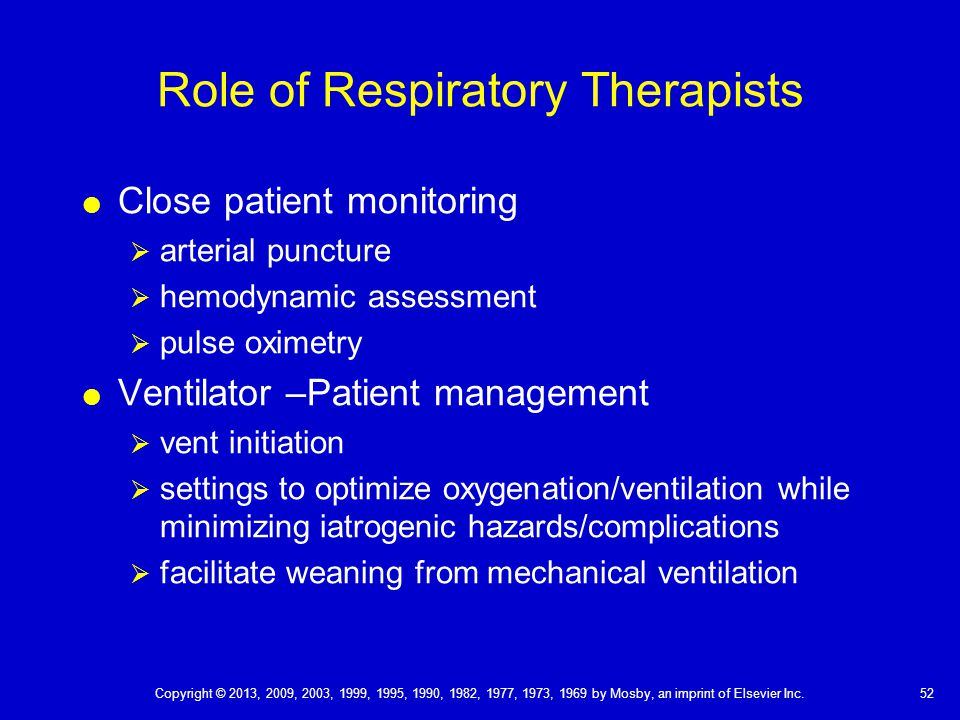 Role of Respiratory Therapists  Close patient monitoring  arterial puncture  hemodynamic assessment  pulse oximetry  Ventilator –Patient management  vent initiation  settings to optimize oxygenation/ventilation while minimizing iatrogenic hazards/complications  facilitate weaning from mechanical ventilation 52 Copyright © 2013, 2009, 2003, 1999, 1995, 1990, 1982, 1977, 1973, 1969 by Mosby, an imprint of Elsevier Inc.