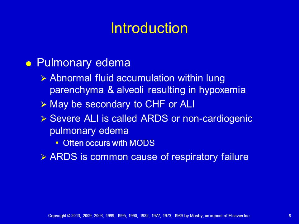 Introduction  Pulmonary edema  Abnormal fluid accumulation within lung parenchyma & alveoli resulting in hypoxemia  May be secondary to CHF or ALI  Severe ALI is called ARDS or non-cardiogenic pulmonary edema Often occurs with MODS  ARDS is common cause of respiratory failure 6 Copyright © 2013, 2009, 2003, 1999, 1995, 1990, 1982, 1977, 1973, 1969 by Mosby, an imprint of Elsevier Inc.