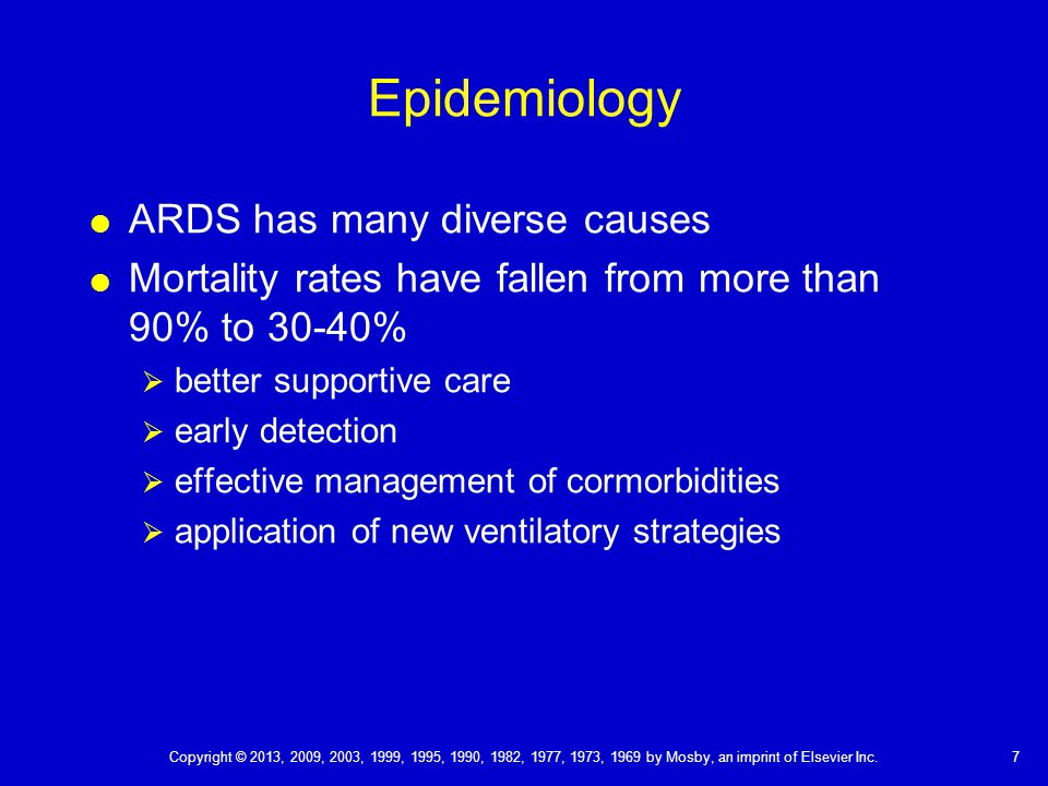 Epidemiology  ARDS has many diverse causes  Mortality rates have fallen from more than 90% to 30-40%  better supportive care  early detection  effective management of cormorbidities  application of new ventilatory strategies 7 Copyright © 2013, 2009, 2003, 1999, 1995, 1990, 1982, 1977, 1973, 1969 by Mosby, an imprint of Elsevier Inc.