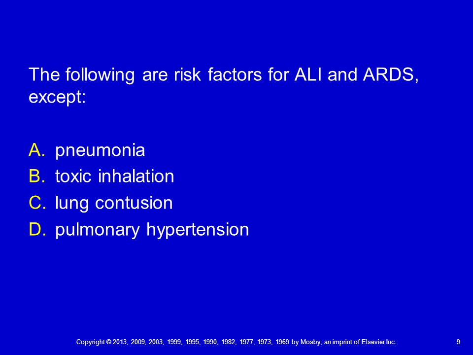 9 The following are risk factors for ALI and ARDS, except: A.pneumonia B.toxic inhalation C.lung contusion D.pulmonary hypertension