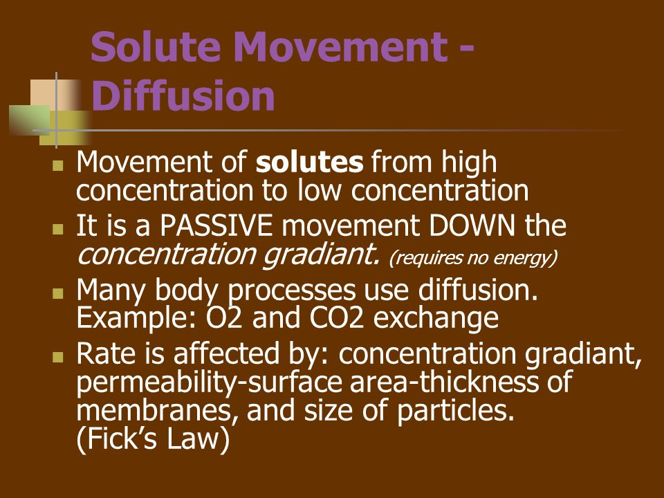 Solute Movement –other mechanisms Active transport- requires energy (ATP) to move from low concentration to high concentration (uphill) Example: Na / K pump May be enhanced by carrier molecules with binding sites on cell membrane Example: Glucose (Insulin promotes the insertion of binding sites for Glucose on cell membranes).