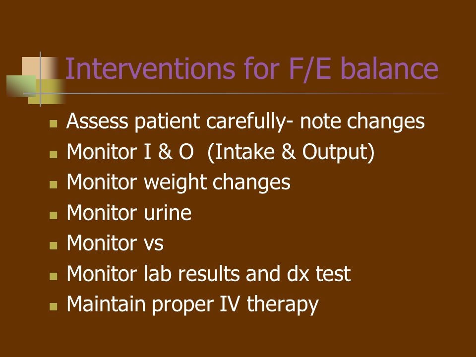 Summary Fluid compartments in the body must balance Body systems regulate F&E balance Assessment of body fluid is important to determine causes of imbalance Interventions for imbalances are based on the cause