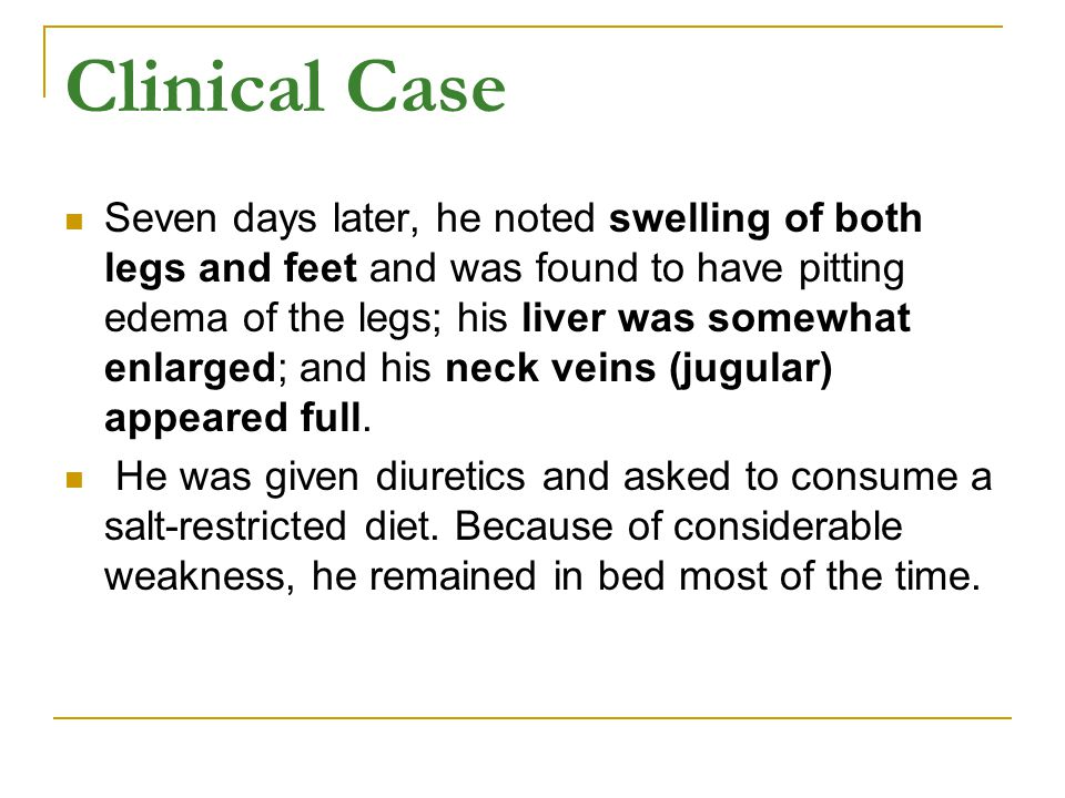 Clinical Case Seven days later, he noted swelling of both legs and feet and was found to have pitting edema of the legs; his liver was somewhat enlarged; and his neck veins (jugular) appeared full.