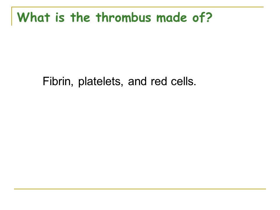 What is the thrombus made of? Fibrin, platelets, and red cells.