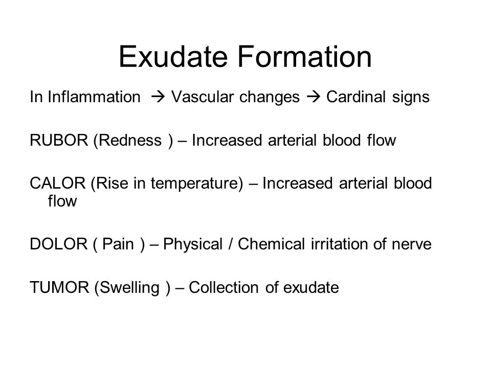 Exudate Formation In Inflammation  Vascular changes  Cardinal signs RUBOR (Redness ) – Increased arterial blood flow CALOR (Rise in temperature) – Increased arterial blood flow DOLOR ( Pain ) – Physical / Chemical irritation of nerve TUMOR (Swelling ) – Collection of exudate