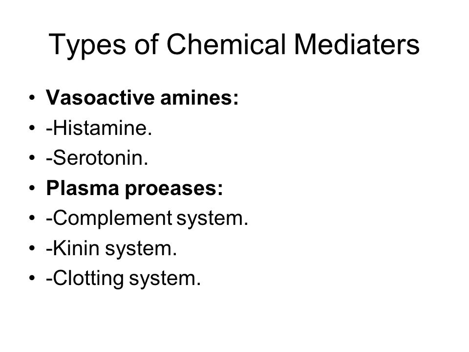 Types of Chemical Mediaters Vasoactive amines: -Histamine. -Serotonin. Plasma proeases: -Complement system. -Kinin system. -Clotting system.