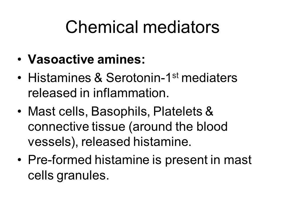 Chemical mediators Vasoactive amines: Histamines & Serotonin-1 st mediaters released in inflammation.