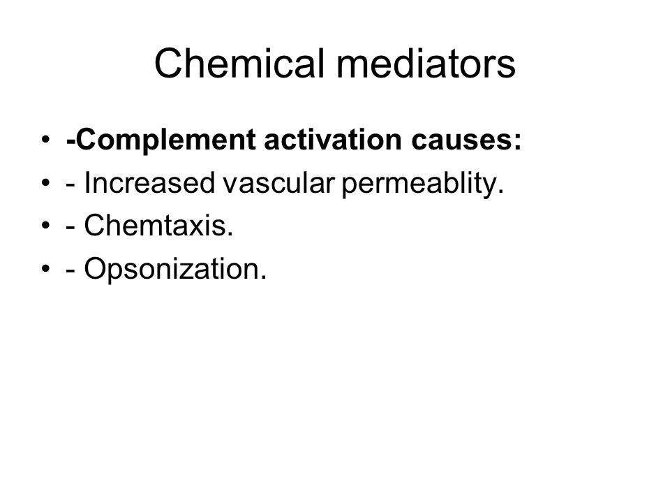 Chemical mediators -Complement activation causes: - Increased vascular permeablity. - Chemtaxis. - Opsonization.