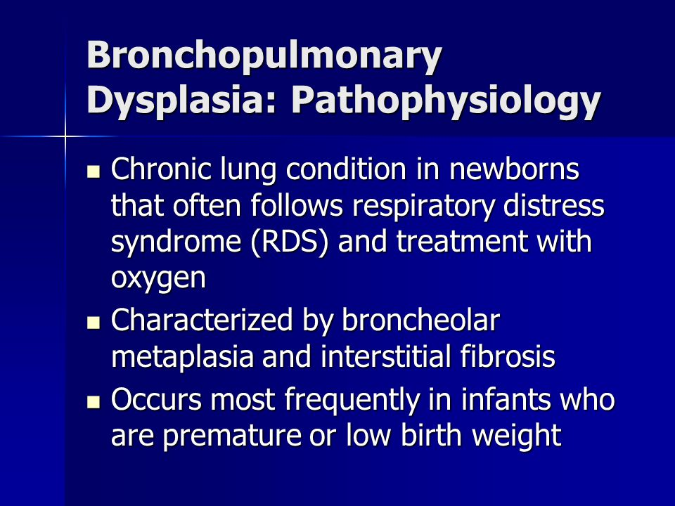 Bronchopulmonary Dysplasia: Pathophysiology Chronic lung condition in newborns that often follows respiratory distress syndrome (RDS) and treatment wi
