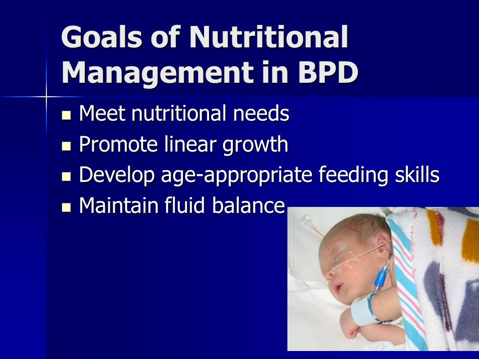 Goals of Nutritional Management in BPD Meet nutritional needs Meet nutritional needs Promote linear growth Promote linear growth Develop age-appropria