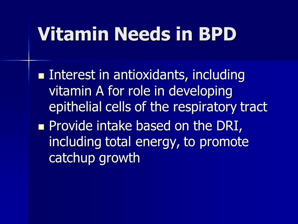 Vitamin Needs in BPD Interest in antioxidants, including vitamin A for role in developing epithelial cells of the respiratory tract Interest in antiox