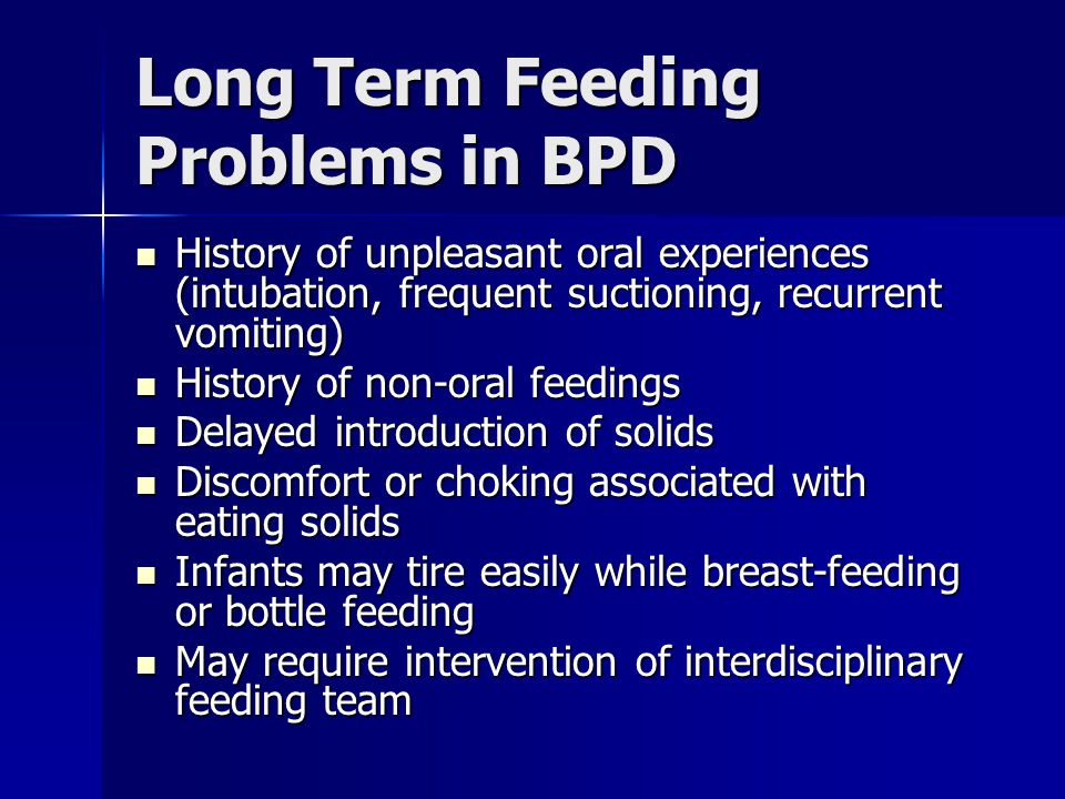 Long Term Feeding Problems in BPD History of unpleasant oral experiences (intubation, frequent suctioning, recurrent vomiting) History of unpleasant o
