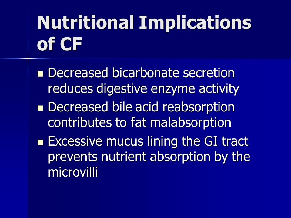 Nutritional Implications of CF Decreased bicarbonate secretion reduces digestive enzyme activity Decreased bicarbonate secretion reduces digestive enz