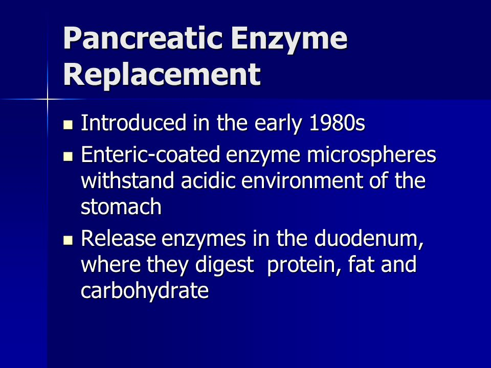 Pancreatic Enzyme Replacement Introduced in the early 1980s Introduced in the early 1980s Enteric-coated enzyme microspheres withstand acidic environm